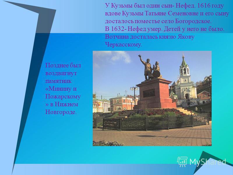 У Кузьмы был один сын- Нефед. 1616 году вдове Кузьмы Татьяне Семеновне и его сыну досталось поместье село Богородское. В 1632- Нефед умер. Детей у него не было. Вотчина досталась князю Якову Черкасскому. Позднее был воздвигнут памятник «Минину и Пожа