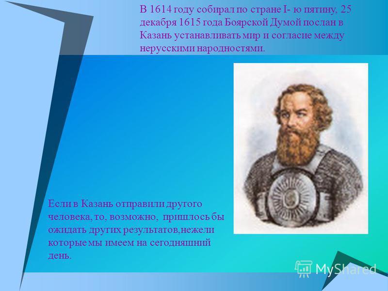 В 1614 году собирал по стране I- ю пятину, 25 декабря 1615 года Боярской Думой послан в Казань устанавливать мир и согласие между нерусскими народностями. Если в Казань отправили другого человека, то, возможно, пришлось бы ожидать других результатов,