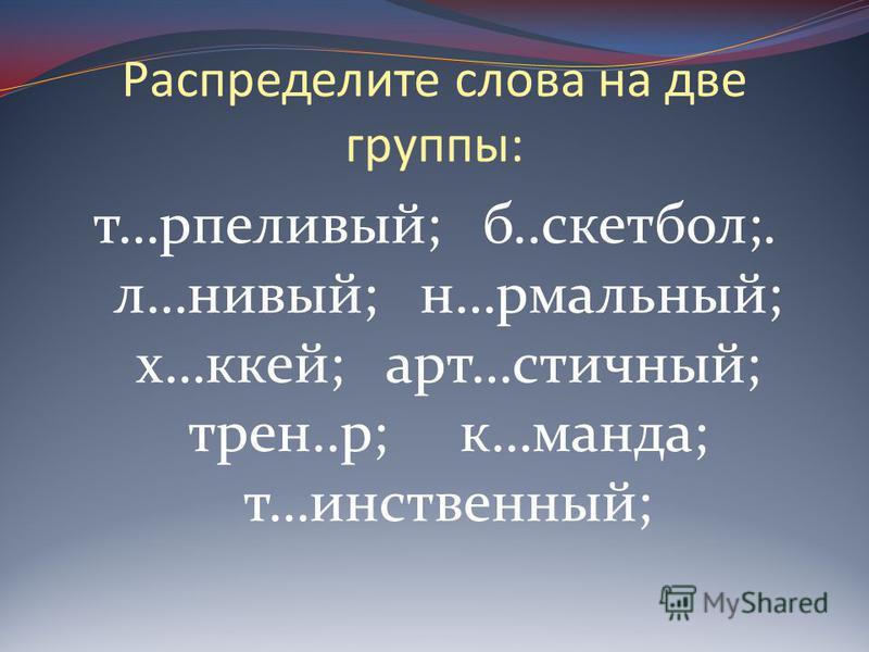 Распределите слова на две группы: т…терпеливый; б..баскетбол;. л…новый; н…рмальный; х…кейс; арт…сточный; трен..р; к…манда; т…таинственный;