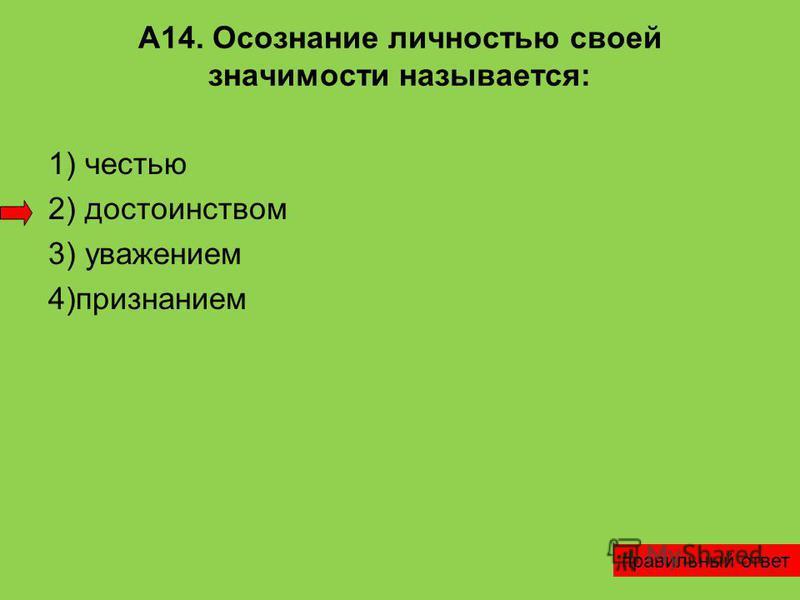 А14. Осознание личностью своей значимости называется: 1) честью 2) достоинством 3) уважением 4)признанием правильный ответ