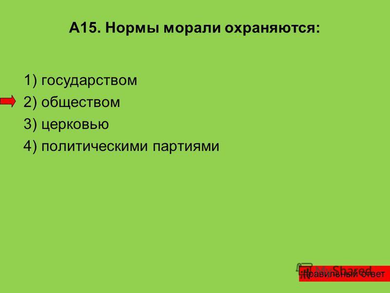 А15. Нормы морали охраняются: 1) государством 2) обществом 3) церковью 4) политическими партиями правильный ответ
