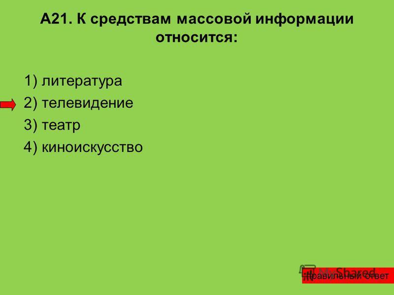А21. К средствам массовой информации относится: 1) литература 2) телевидение 3) театр 4) киноискусство правильный ответ
