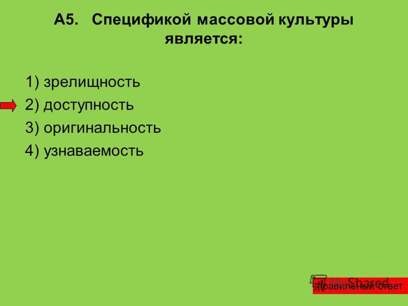 А5. Спецификой массовой культуры является: 1) зрелищность 2) доступность 3) оригинальность 4) узнаваемость правильный ответ