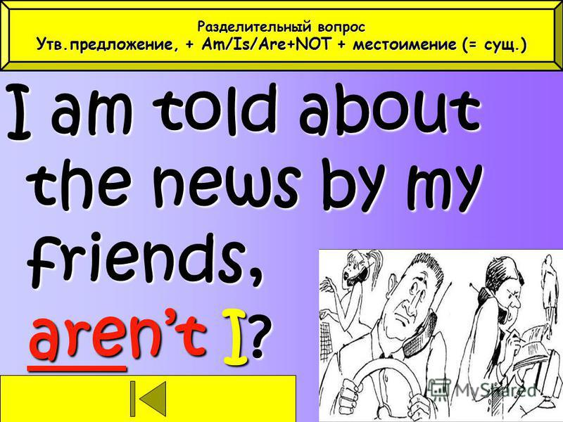 I am told about the news by my friends, arent I? Разделительный вопрос Утв.предложение, + Am/Is/Are+NOT + местоимение (= сущ.)