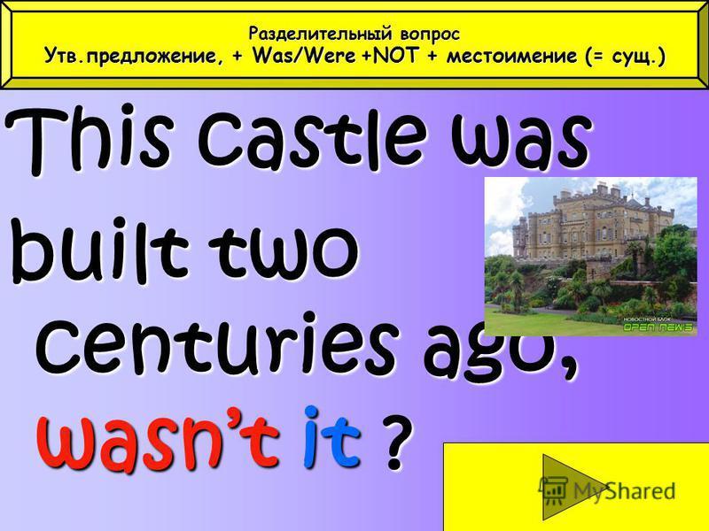This castle was built two centuries ago, wasnt it ? Разделительный вопрос Утв.предложение, + Was/Were+NOT + местоимение (= сущ.) Утв.предложение, + Was/Were +NOT + местоимение (= сущ.)