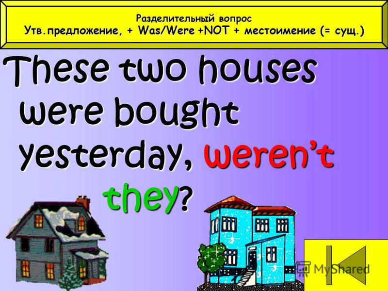 These two houses were bought yesterday, werent they? Разделительный вопрос Утв.предложение, + Was/Were+NOT + местоимение (= сущ.) Утв.предложение, + Was/Were +NOT + местоимение (= сущ.)
