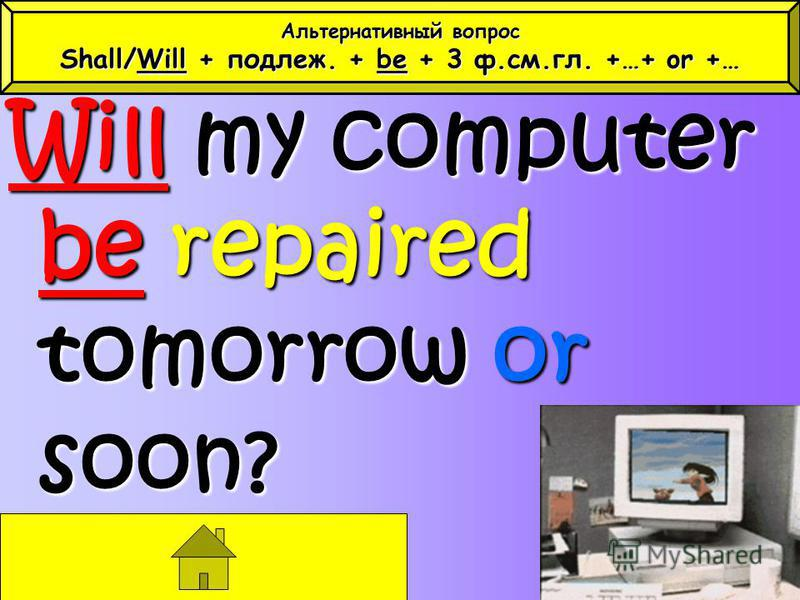 Will my computer be repaired tomorrow or soon? Альтернативный вопрос Shall/Will + подлеж. + be + 3 ф.см.гл. +…+ or +…
