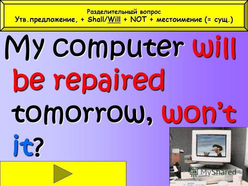 My computer will be repaired tomorrow, wont it? Разделительный вопрос Утв.предложение, + Shall/Will + NOT + местоимение (= сущ.)