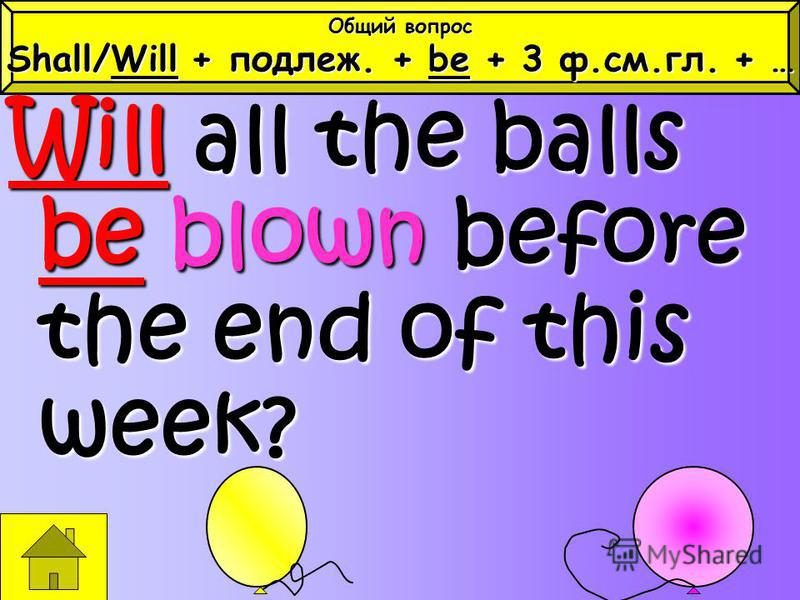Will all the balls be blown before the end of this week? Общий вопрос Shall/Will + подлеж. + be + 3 ф.см.гл. + …
