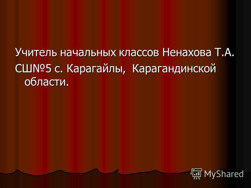Учитель начальных классов Ненахова Т.А. СШ5 с. Карагайлы, Карагандинской области.