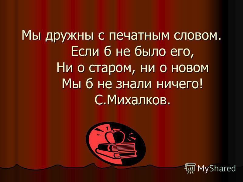 Мы дружны с печатным словом. Если б не было его, Ни о старом, ни о новом Мы б не знали ничего! С.Михалков.