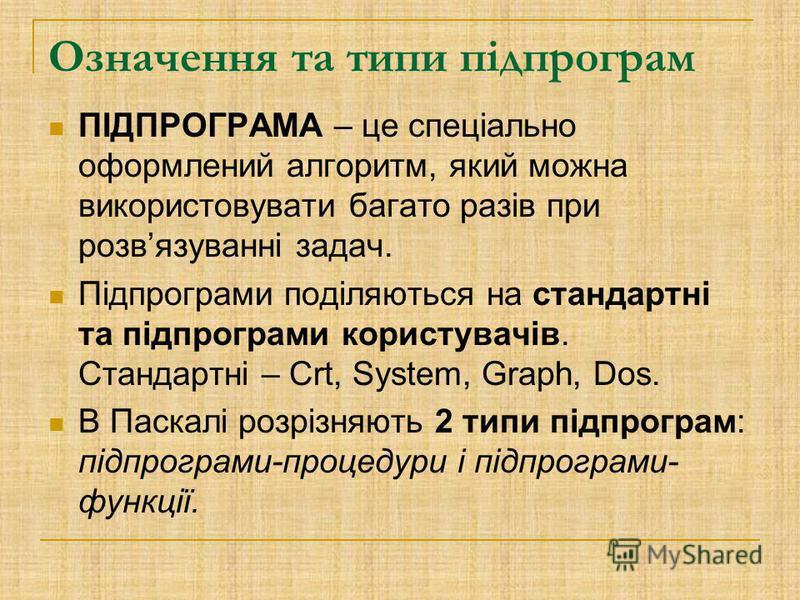 Означення та типи підпрограм ПІДПРОГРАМА – це спеціально оформлений алгоритм, який можна використовувати багато разів при розвязуванні задач. Підпрограми поділяються на стандартні та підпрограми користувачів. Стандартні – Crt, System, Graph, Dos. В П