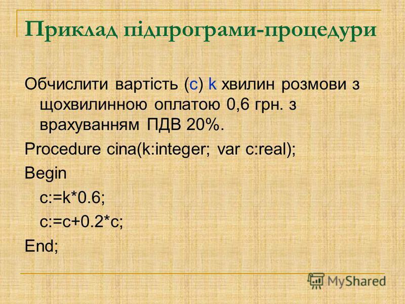 Приклад підпрограми-процедури Обчислити вартість (c) k хвилин розмови з щохвилинною оплатою 0,6 грн. з врахуванням ПДВ 20%. Procedure cina(k:integer; var c:real); Begin c:=k*0.6; c:=c+0.2*c; End;