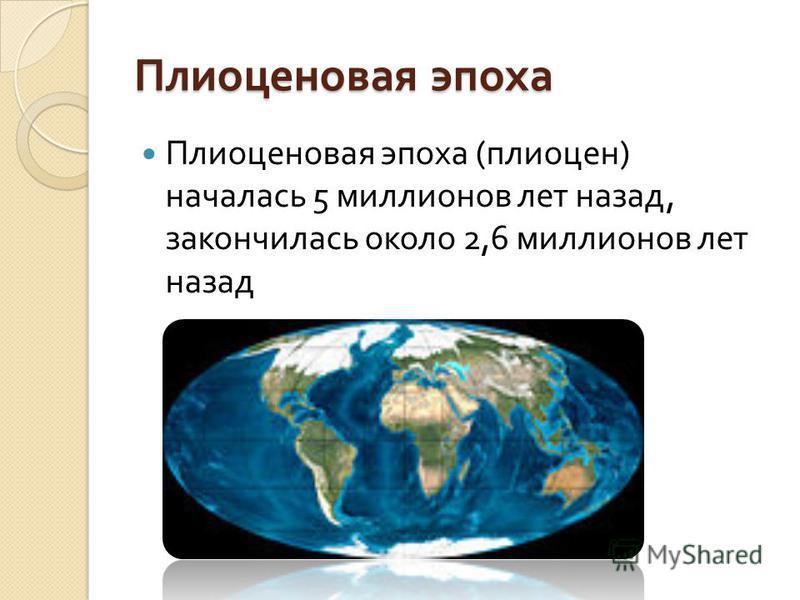 Плиоценовая эпоха Плиоценовая эпоха ( плиоцен ) началась 5 миллионов лет назад, закончилась около 2,6 миллионов лет назад