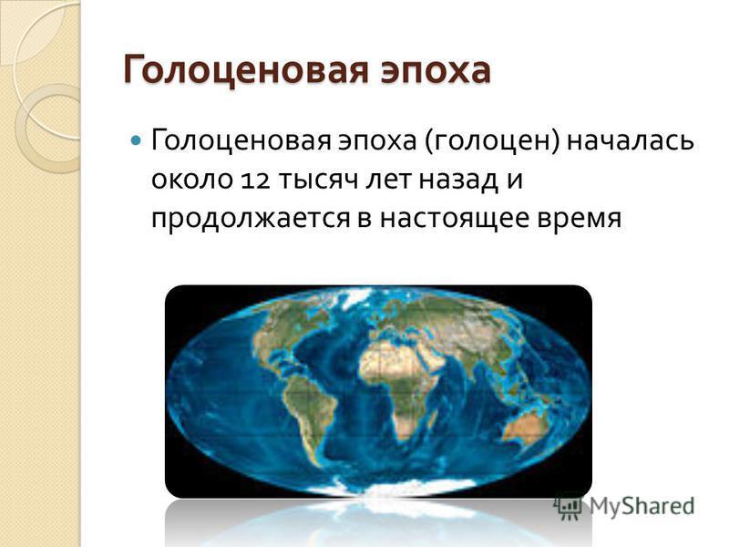 Голоценовая эпоха Голоценовая эпоха ( голоцен ) началась около 12 тысяч лет назад и продолжается в настоящее время