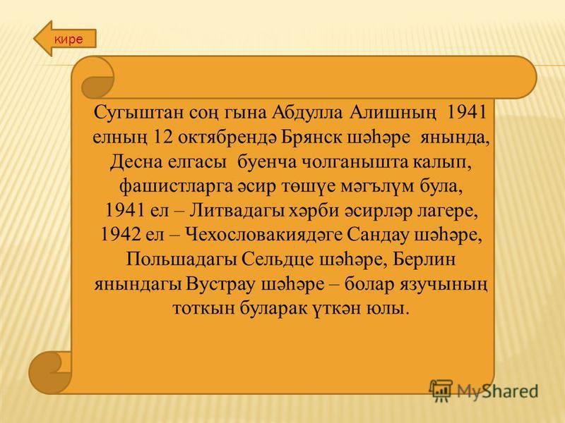 Сугыштан соң гына Абдулла Алишның 1941 елның 12 октябрендә Брянск шәһәре янында, Десна елгасы буенча чолганышта калып, фашистларга әсир төшүе мәгълүм була, 1941 ел – Литвадагы хәрби әсирләр лагере, 1942 ел – Чехословакиядәге Сандау шәһәре, Польшадагы