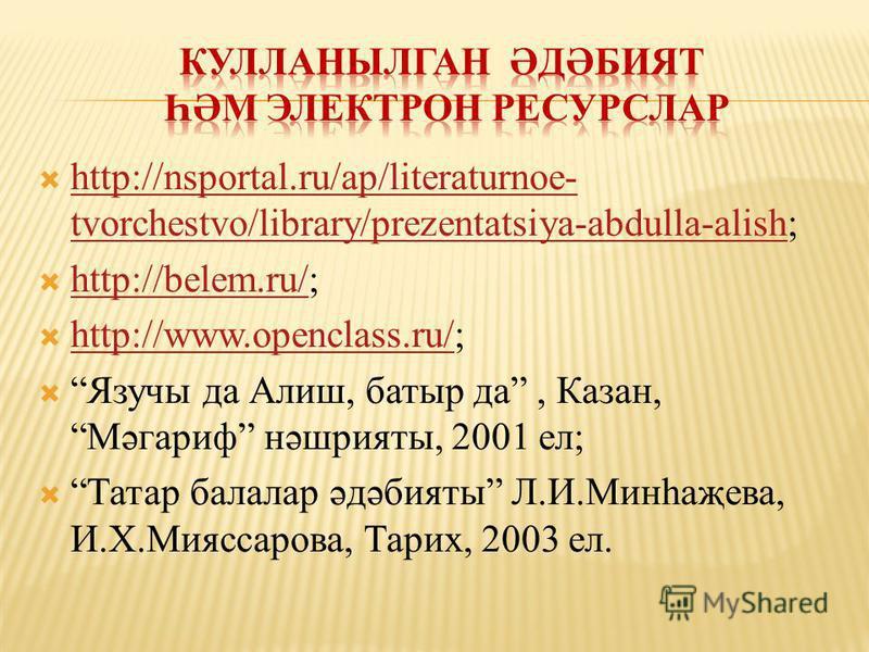 http://nsportal.ru/ap/literaturnoe- tvorchestvo/library/prezentatsiya-abdulla-alish; http://nsportal.ru/ap/literaturnoe- tvorchestvo/library/prezentatsiya-abdulla-alish http://belem.ru/; http://belem.ru/ http://www.openclass.ru/; http://www.openclass