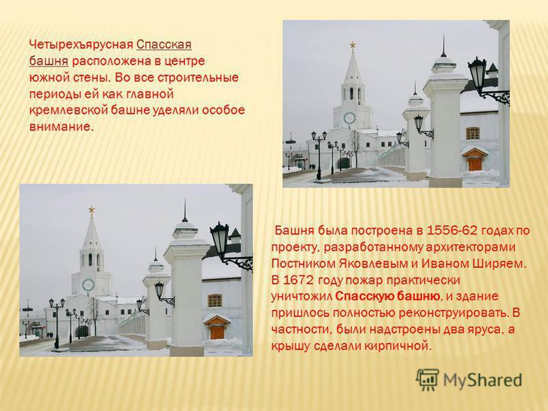 Четырехъярусная Спасская башня расположена в центре южной стены. Во все строительные периоды ей как главной кремлевской башне уделяли особое внимание. Спасская башня Башня была построена в 1556-62 годах по проекту, разработанному архитекторами Постни