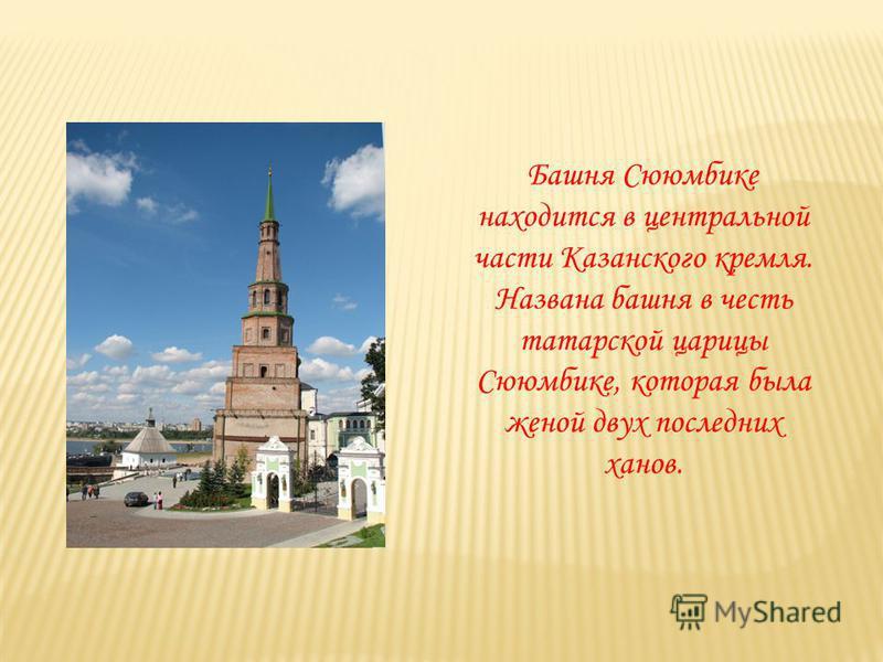 Башня Сююмбике находится в центральной части Казанского кремля. Названа башня в честь татарской царицы Сююмбике, которая была женой двух последних ханов.