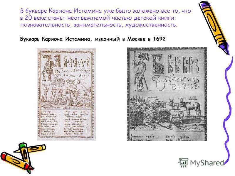 В букваре Кариона Истомина уже было заложено все то, что в 20 веке станет неотъемлемой частью детской книги: познавательность, занимательность, художественность. Букварь Кариона Истомина, изданный в Москве в 1692