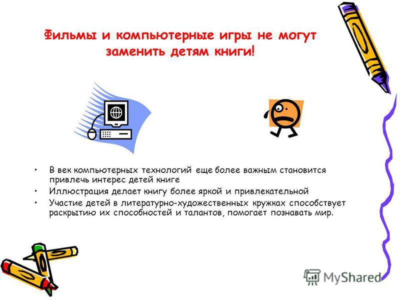 Фильмы и компьютерные игры не могут заменить детям книги! В век компьютерных технологий еще более важным становится привлечь интерес детей книге Иллюстрация делает книгу более яркой и привлекательной Участие детей в литературно-художественных кружках