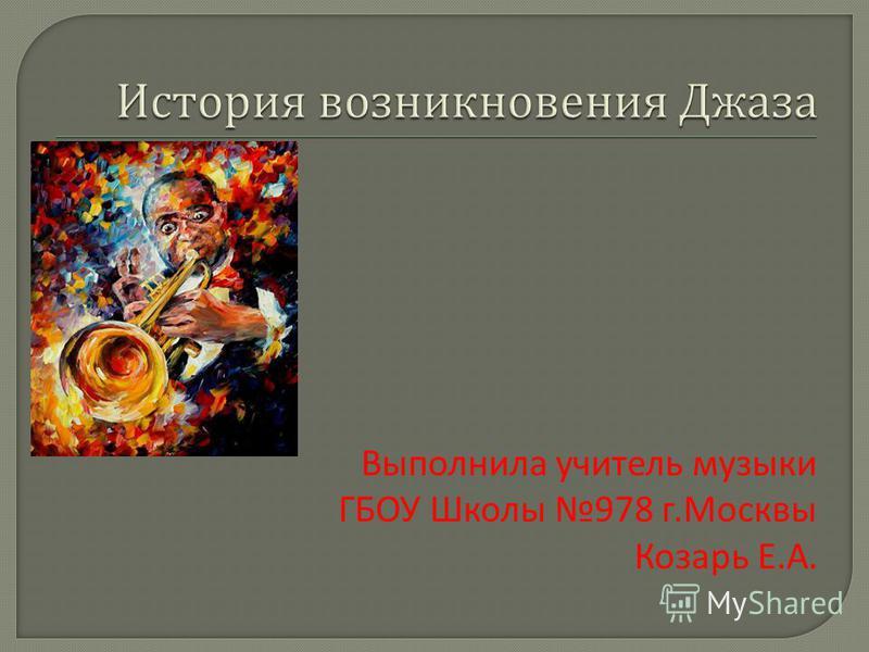 Выполнила учитель музыки ГБОУ Школы 978 г.Москвы Козарь Е.А.