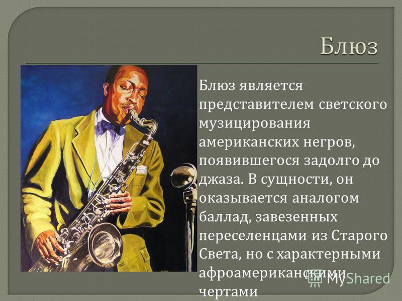 Блюз является представителем светского музицирования американских негров, появившегося задолго до джаза. В сущности, он оказывается аналогом баллад, завезенных переселенцами из Старого Света, но с характерными афроамериканскими чертами