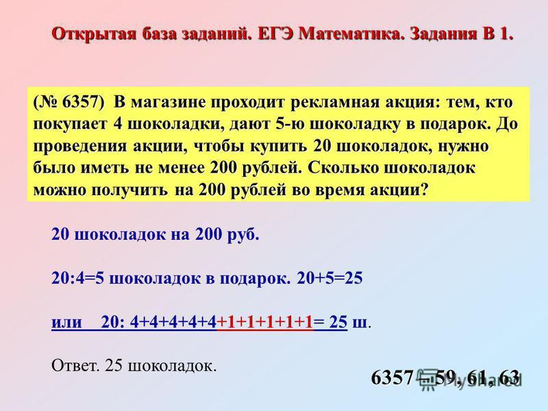 ( 6357) В магазине проходит рекламная акция: тем, кто покупает 4 шоколадки, дают 5-ю шоколадку в подарок. До проведения акции, чтобы купить 20 шоколадок, нужно было иметь не менее 200 рублей. Сколько шоколадок можно получить на 200 рублей во время ак