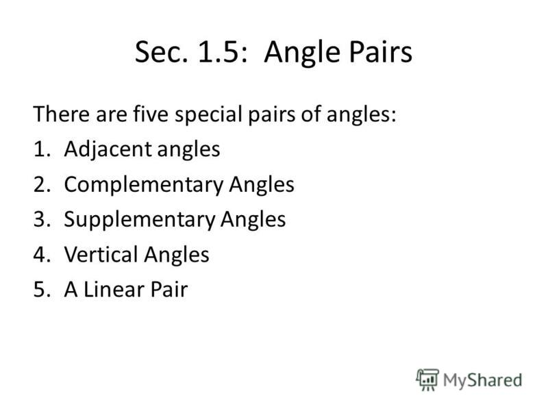 Sec. 1.5: Angle Pairs There are five special pairs of angles: 1.Adjacent angles 2.Complementary Angles 3.Supplementary Angles 4.Vertical Angles 5.A Linear Pair
