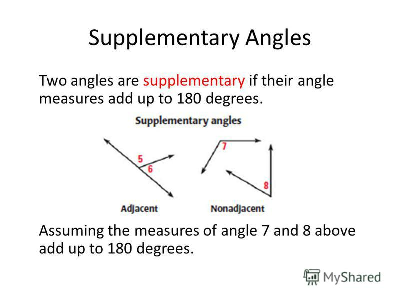 Supplementary Angles Two angles are supplementary if their angle measures add up to 180 degrees. Assuming the measures of angle 7 and 8 above add up to 180 degrees.