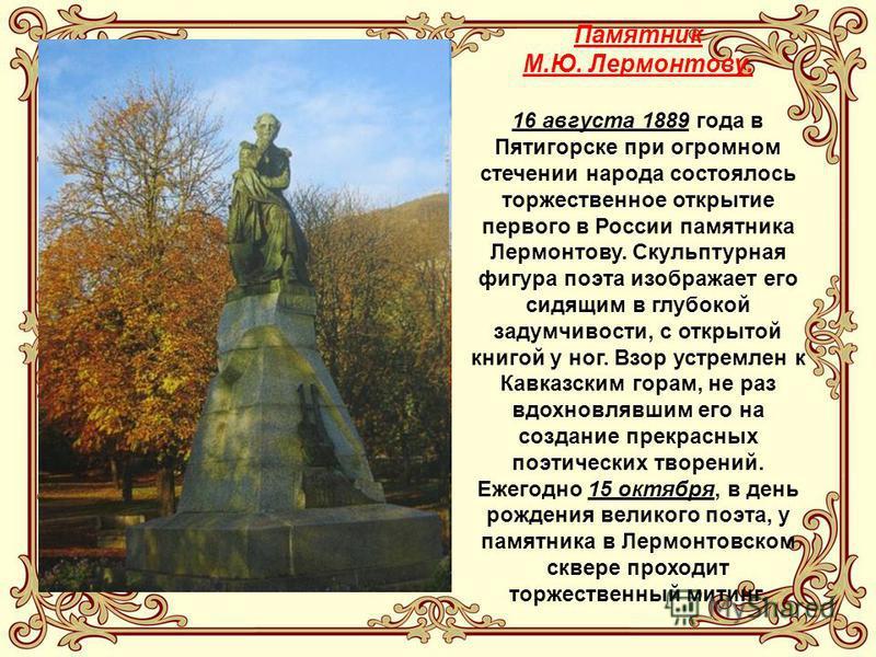 Памятник М.Ю. Лермонтову. 16 августа 1889 года в Пятигорске при огромном стечении народа состоялось торжественное открытие первого в России памятника Лермонтову. Скульптурная фигура поэта изображает его сидящим в глубокой задумчивости, с открытой кни