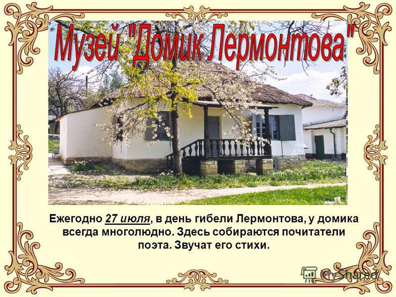 Ежегодно 27 июля, в день гибели Лермонтова, у домика всегда многолюдно. Здесь собираются почитатели поэта. Звучат его стихи.