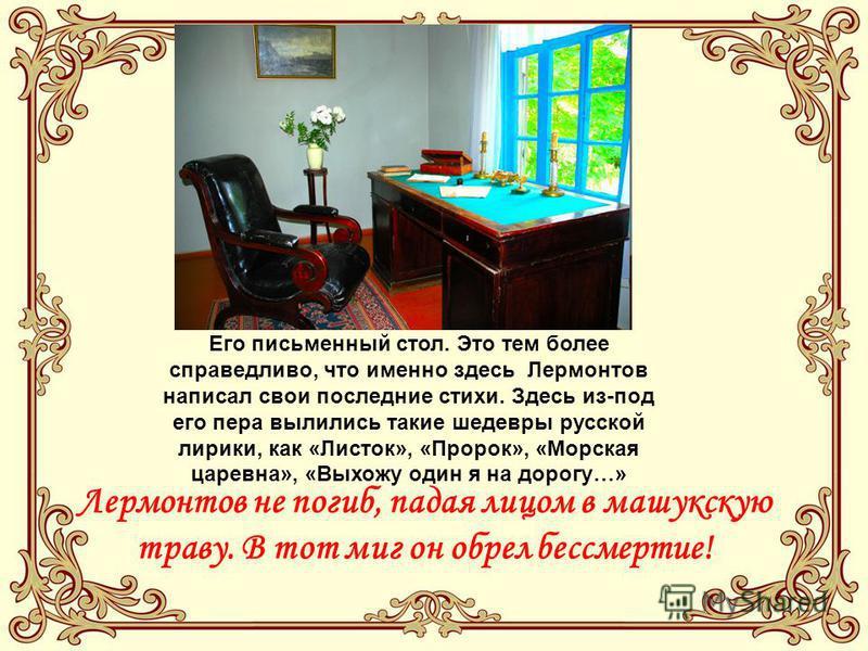Его письменный стол. Это тем более справедливо, что именно здесь Лермонтов написал свои последние стихи. Здесь из-под его пера вылились такие шедевры русской лирики, как «Листок», «Пророк», «Морская царевна», «Выхожу один я на дорогу…» Лермонтов не п