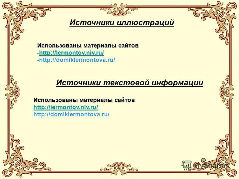 Использованы материалы сайтов -http://lermontov.niv.ru/ http://lermontov.niv.ru/ -http://domiklermontova.ru/ Источники иллюстраций Источники текстовой информации Использованы материалы сайтов http://lermontov.niv.ru/ http://domiklermontova.ru/