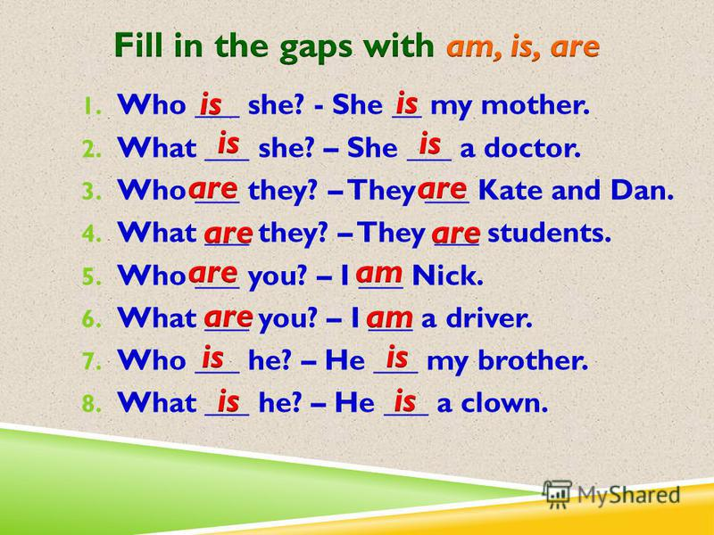 1. Who ___ she? - She __ my mother. 2. What ___ she? – She ___ a doctor. 3. Who ___ they? – They ___ Kate and Dan. 4. What ___ they? – They ___ students. 5. Who ___ you? – I ___ Nick. 6. What ___ you? – I ___ a driver. 7. Who ___ he? – He ___ my brot