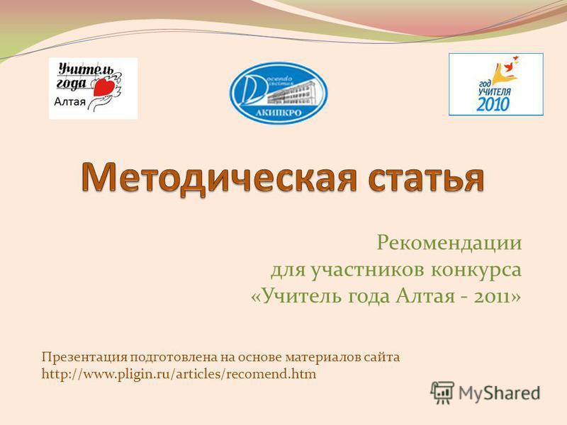 Рекомендации для участников конкурса «Учитель года Алтая - 2011» Презентация подготовлена на основе материалов сайта http://www.pligin.ru/articles/recomend.htm