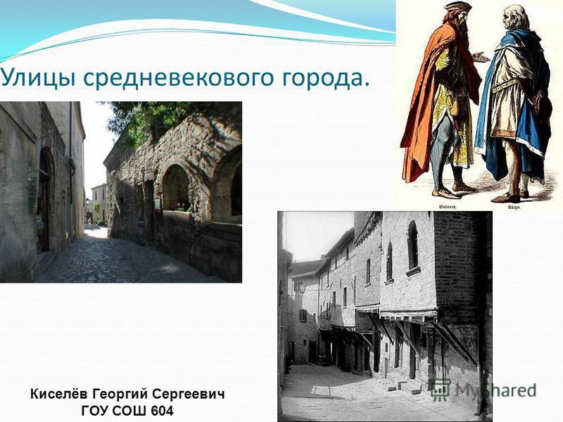 Улицы средневекового города. Киселёв Георгий Сергеевич ГОУ СОШ 604