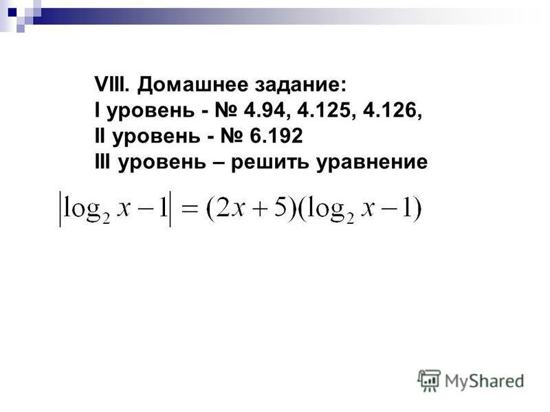 VIII. Домашнее задание: I уровень - 4.94, 4.125, 4.126, II уровень - 6.192 III уровень – решить уравнение