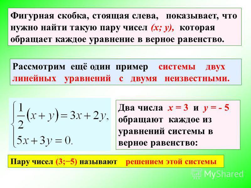 Фигурная скобка, стоящая слева, показывает, что нужно найти такую пару чисел (x; y), которая обращает каждое уравнение в верное равенство. Рассмотрим ещё один пример системы двух линейных уравнений с двумя неизвестными. Два числа x = 3 и y = - 5 обра