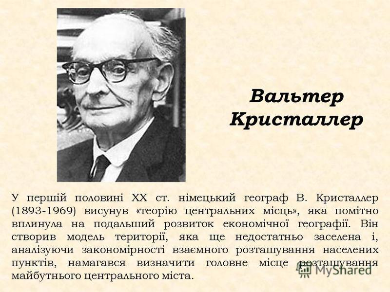 У першій половині ХХ ст. німецький географ В. Кристаллер (1893-1969) висунув «теорію центральних місць», яка помітно вплинула на подальший розвиток економічної географії. Він створив модель території, яка ще недостатньо заселена і, аналізуючи законом