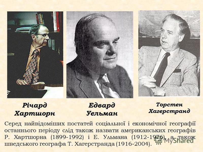 Серед найвідоміших постатей соціальної і економічної географії останнього періоду слід також назвати американських географів Р. Хартшорна (1899-1992) і Е. Ульмана (1912-1976), а також шведського географа Т. Хагерстранда (1916-2004). Річард Хартшорн Е