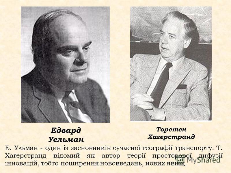 Е. Ульман - один із засновників сучасної географії транспорту. Т. Хагерстранд відомий як автор теорії просторової дифузії інновацій, тобто поширення нововведень, нових явищ. Едвард Уельман Торстен Хагерстранд
