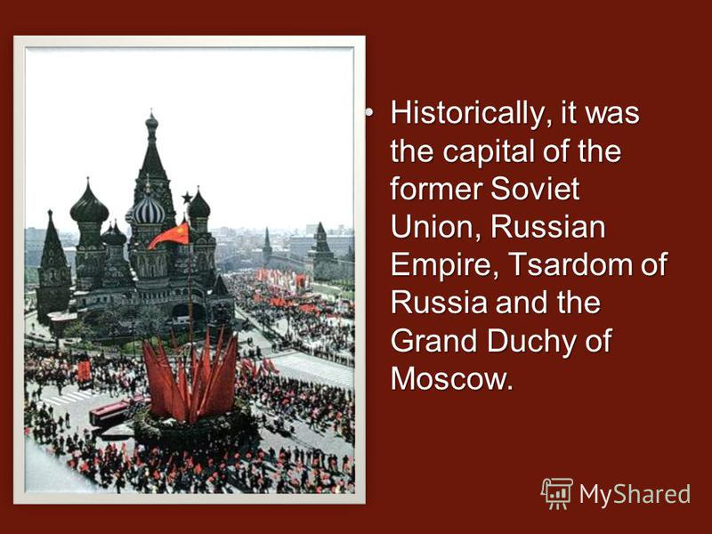 Historically, it was the capital of the former Soviet Union, Russian Empire, Tsardom of Russia and the Grand Duchy of Moscow.Historically, it was the capital of the former Soviet Union, Russian Empire, Tsardom of Russia and the Grand Duchy of Moscow.