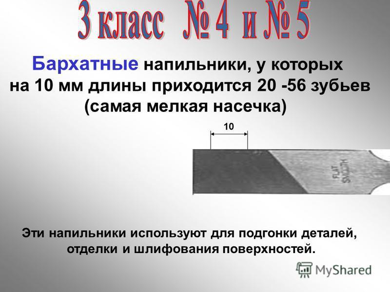 10 Бархатные напильники, у которых на 10 мм длины приходится 20 -56 зубьев (самая мелкая насечка) Эти напильники используют для подгонки деталей, отделки и шлифования поверхностей.