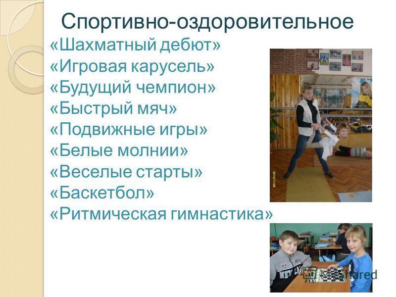 Спортивно-оздоровительное «Шахматный дебют» «Игровая карусель» «Будущий чемпион» «Быстрый мяч» «Подвижные игры» «Белые молнии» «Веселые старты» «Баскетбол» «Ритмическая гимнастика»