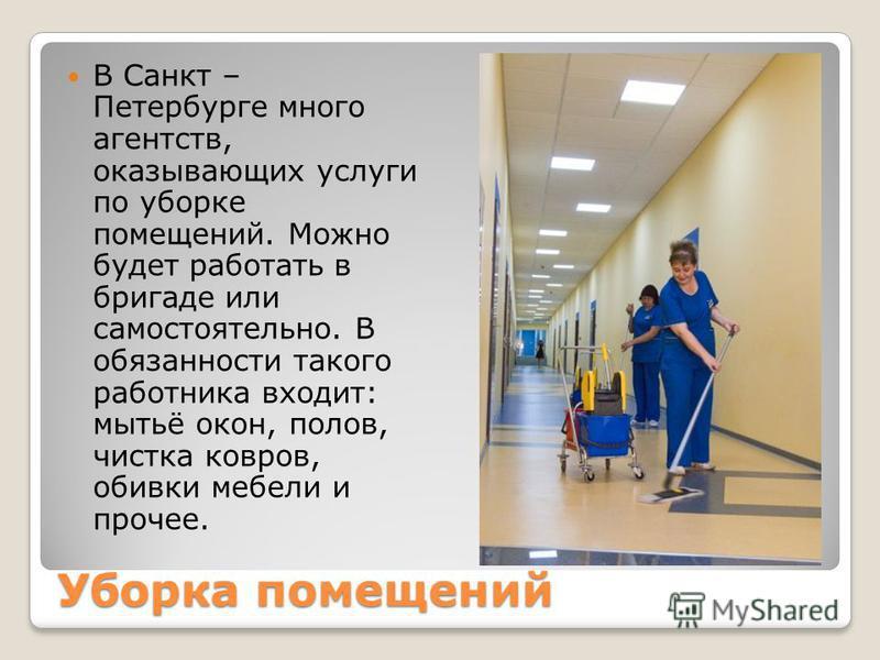 Уборка помещений В Санкт – Петербурге много агентств, оказывающих услуги по уборке помещений. Можно будет работать в бригаде или самостоятельно. В обязанности такого работника входит: мытьё окон, полов, чистка ковров, обивки мебели и прочее.