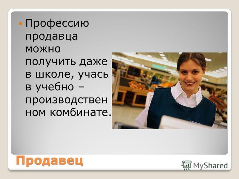 Продавец Профессию продавца можно получить даже в школе, учась в учебно – производствен ном комбинате.