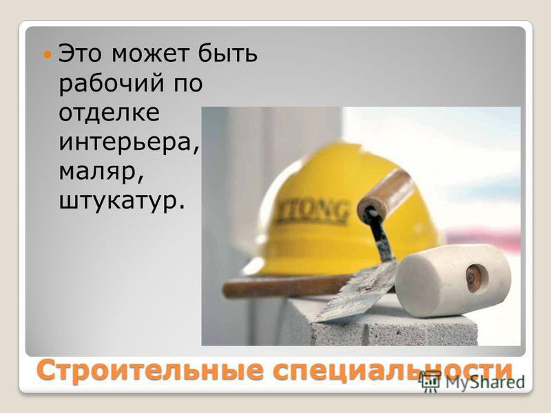 Строительные специальности Это может быть рабочий по отделке интерьера, маляр, штукатур.
