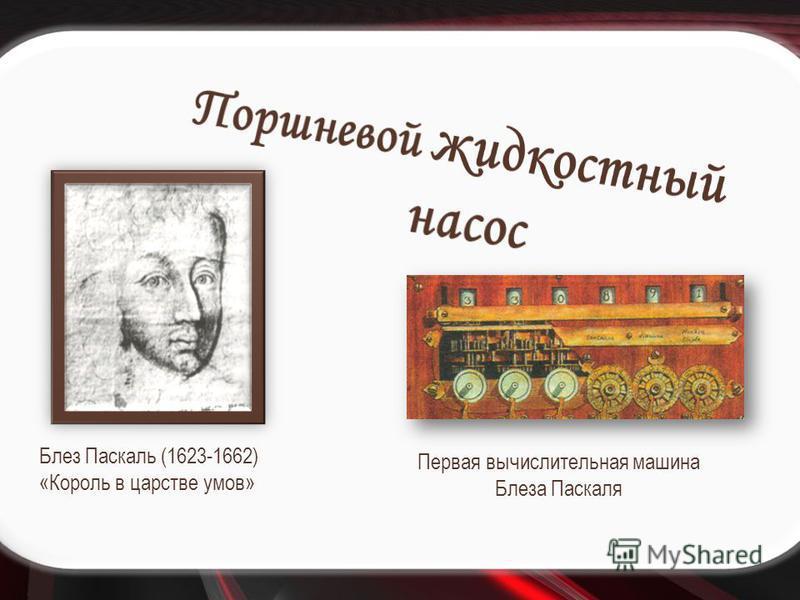 Первая вычислительная машина Блеза Паскаля Блез Паскаль (1623-1662) «Король в царстве умов»