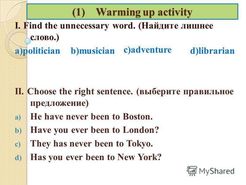 (1) Warming up activity I. Find the unnecessary word. (Найдите лишнее слово.) a)politician b)musician d)librarian II. Choose the right sentence. (выберите правильное предложение) a) He have never been to Boston. b) Have you ever been to London? c) Th